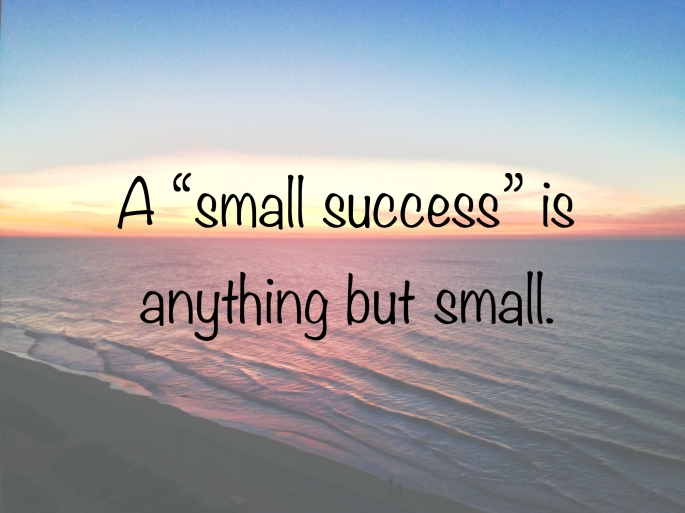 A small success is anything but small.